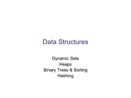 Data Structures Dynamic Sets Heaps Binary Trees & Sorting Hashing.