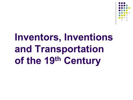 Inventors, Inventions and Transportation of the 19 th Century.