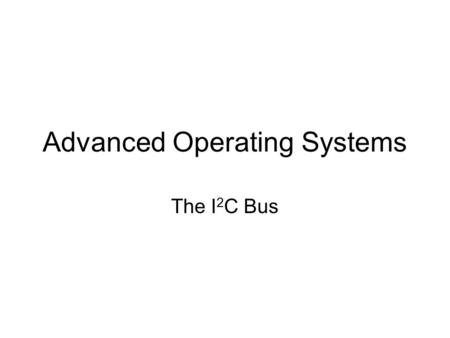 Advanced Operating Systems The I 2 C Bus. Inter-Integrated Circuit Bus Designed for low-cost, medium data rate applications. Characteristics: –Synchronous;