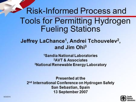 6/23/2015 Risk-Informed Process and Tools for Permitting Hydrogen Fueling Stations Jeffrey LaChance 1, Andrei Tchouvelev 2, and Jim Ohi 3 1 Sandia National.
