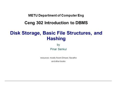 METU Department of Computer Eng Ceng 302 Introduction to DBMS Disk Storage, Basic File Structures, and Hashing by Pinar Senkul resources: mostly froom.