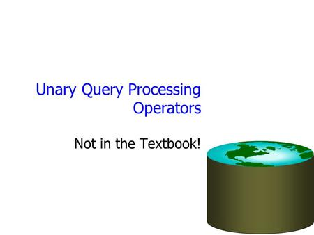 Unary Query Processing Operators Not in the Textbook!