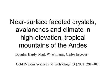 Near-surface faceted crystals, avalanches and climate in high-elevation, tropical mountains of the Andes Douglas Hardy, Mark W. Williams, Carlos Escobar.