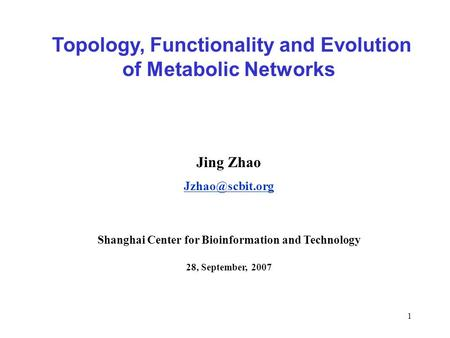 1 Topology, Functionality and Evolution of Metabolic Networks Jing Zhao Shanghai Center for Bioinformation and Technology 28, September,
