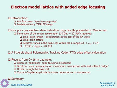 "FFAG Workshop 2005 Dejan Trbojevic April 3, 2005 Electron model lattice with added edge focusing  Introduction:  Rick Baartman : ""Spiral focusing slides"""