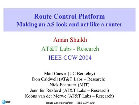 1 Route Control Platform – IEEE CCW 2004 Route Control Platform Making an AS look and act like a router Aman Shaikh AT&T Labs - Research IEEE CCW 2004.