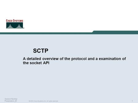 1 © 2003 Cisco Systems, Inc. All rights reserved. Session Number Presentation_ID SCTP A detailed overview of the protocol and a examination of the socket.