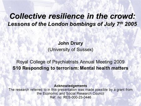 Collective resilience in the crowd: Lessons of the London bombings of July 7 th 2005 John Drury (University of Sussex) Royal College of Psychiatrists Annual.