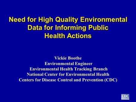 Need for High Quality Environmental Data for Informing Public Health Actions Vickie Boothe Environmental Engineer Environmental Health Tracking Branch.