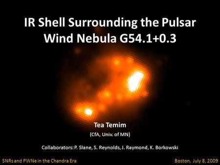 IR Shell Surrounding the Pulsar Wind Nebula G54.1+0.3 SNRs and PWNe in the Chandra Era Boston, July 8, 2009 Tea Temim (CfA, Univ. of MN) Collaborators: