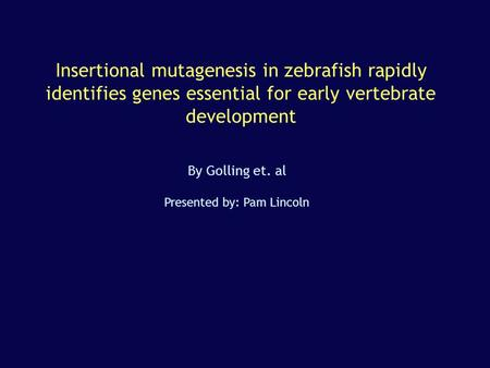 Insertional mutagenesis in zebrafish rapidly identifies genes essential for early vertebrate development By Golling et. al Presented by: Pam Lincoln.