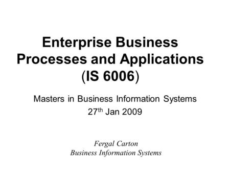 Enterprise Business Processes and Applications (IS 6006) Masters in Business Information Systems 27 th Jan 2009 Fergal Carton Business Information Systems.