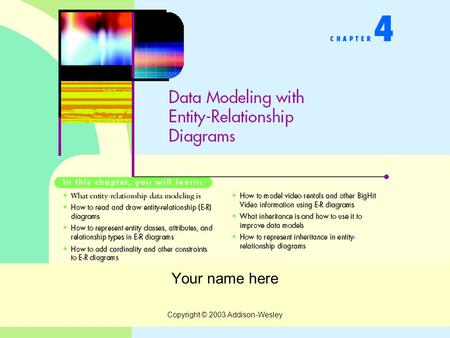 Copyright © 2003 Addison-Wesley Your name here. Copyright © 2003 Addison-Wesley Data Modeling with ER Diagrams What is an Entity-Relationship Model? How.