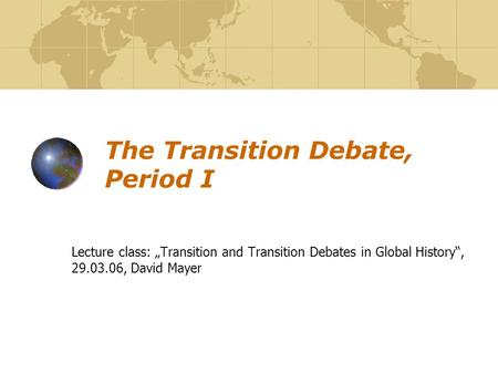"The Transition Debate, Period I Lecture class: ""Transition and Transition Debates in Global History"", 29.03.06, David Mayer."