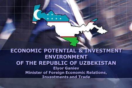 ECONOMIC POTENTIAL & INVESTMENT ENVIRONMENT OF THE REPUBLIC OF UZBEKISTAN Elyor Ganiev Minister of Foreign Economic Relations, Investments and Trade.