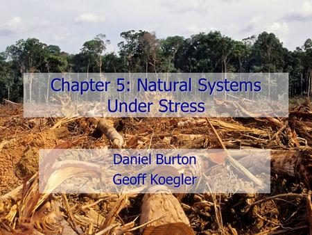 Chapter 5: Natural Systems Under Stress Daniel Burton Geoff Koegler.