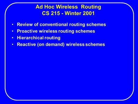Ad Hoc Wireless Routing CS 215 - Winter 2001 Review of conventional routing schemes Proactive wireless routing schemes Hierarchical routing Reactive (on.