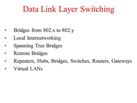 Data Link Layer Switching Bridges from 802.x to 802.y Local Internetworking Spanning Tree Bridges Remote Bridges Repeaters, Hubs, Bridges, Switches, Routers,
