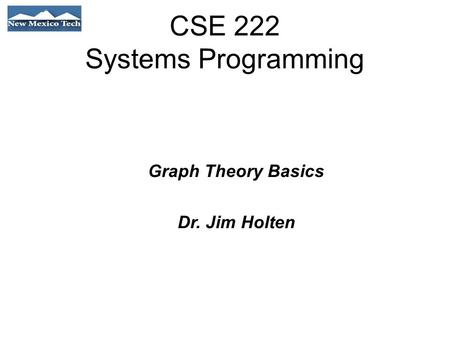 CSE 222 Systems Programming Graph Theory Basics Dr. Jim Holten.