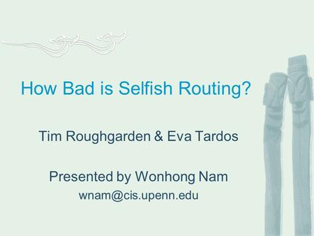 How Bad is Selfish Routing? Tim Roughgarden & Eva Tardos Presented by Wonhong Nam