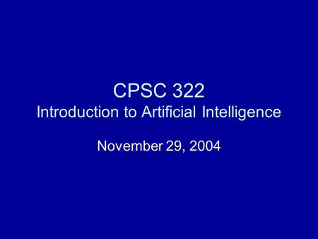CPSC 322 Introduction to Artificial Intelligence November 29, 2004.