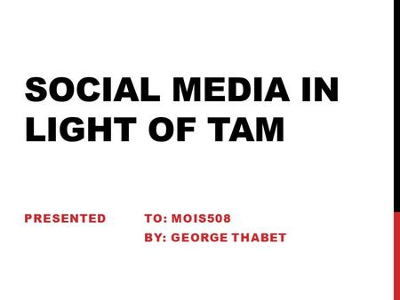 SOCIAL MEDIA IN LIGHT OF TAM PRESENTEDTO: MOIS508 BY: GEORGE THABET.