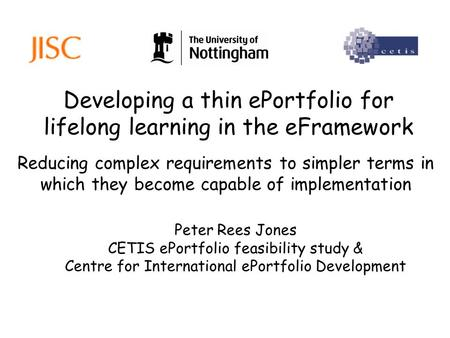 Developing a thin ePortfolio for lifelong learning in the eFramework Peter Rees Jones CETIS ePortfolio feasibility study & Centre for International ePortfolio.
