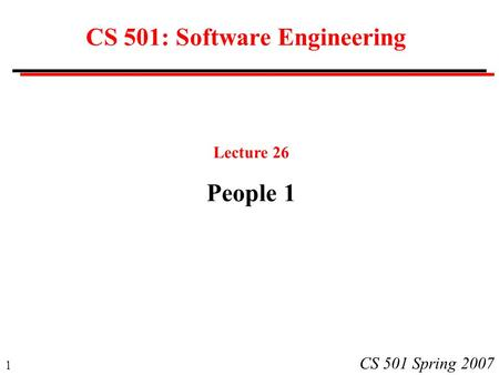 1 CS 501 Spring 2007 CS 501: Software Engineering Lecture 26 People 1.