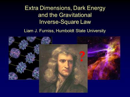 Extra Dimensions, Dark Energy and the Gravitational Inverse-Square Law ? Liam J. Furniss, Humboldt State University.