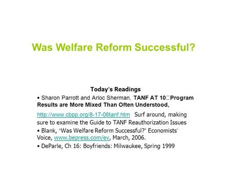 Was Welfare Reform Successful? Today ' s Readings Sharon Parrott and Arloc Sherman, TANF AT 10 Program Results are More Mixed Than Often Understood,