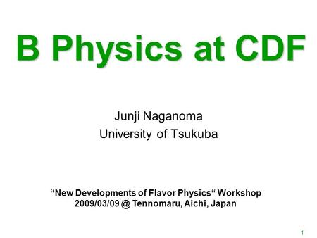 "1 B Physics at CDF Junji Naganoma University of Tsukuba ""New Developments of Flavor Physics"" Workshop Tennomaru, Aichi, Japan."