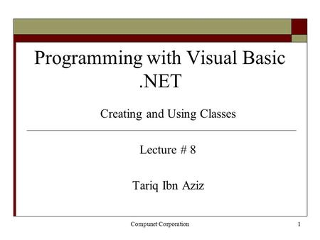 Compunet Corporation1 Programming with Visual Basic.NET Creating and Using Classes Lecture # 8 Tariq Ibn Aziz.