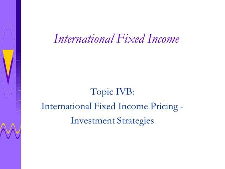 International Fixed Income Topic IVB: International Fixed Income Pricing - Investment Strategies.