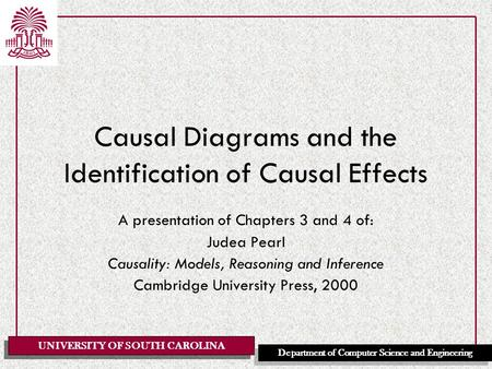 UNIVERSITY OF SOUTH CAROLINA Department of Computer Science and Engineering Causal Diagrams and the Identification of Causal Effects A presentation of.