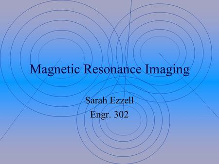 Magnetic Resonance Imaging Sarah Ezzell Engr. 302.