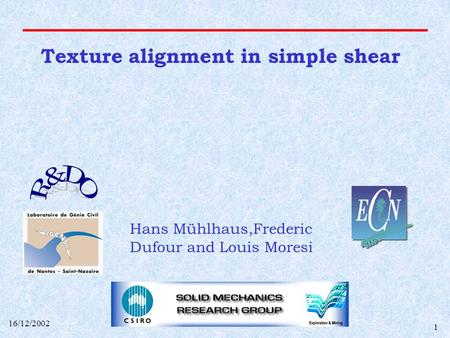 16/12/2002 1 Texture alignment in simple shear Hans Mühlhaus,Frederic Dufour and Louis Moresi.