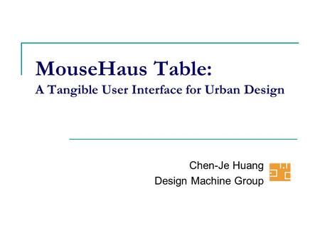 MouseHaus Table: A Tangible User Interface for Urban Design Chen-Je Huang Design Machine Group.