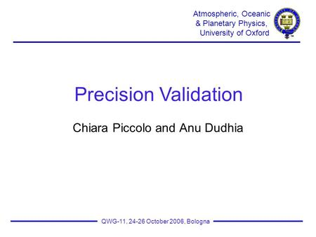 Atmospheric, Oceanic & Planetary Physics, University of Oxford QWG-11, 24-26 October 2006, Bologna Chiara Piccolo and Anu Dudhia Precision Validation.