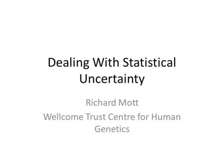 Dealing With Statistical Uncertainty Richard Mott Wellcome Trust Centre for Human Genetics.