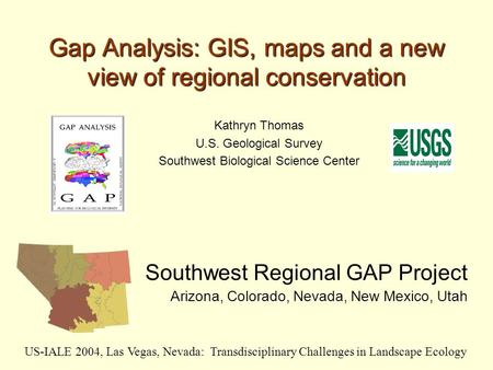 Gap Analysis: GIS, maps and a new view of regional conservation Southwest Regional GAP Project Arizona, Colorado, Nevada, New Mexico, Utah US-IALE 2004,