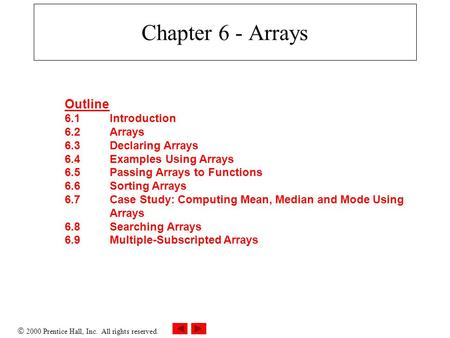  2000 Prentice Hall, Inc. All rights reserved. Chapter 6 - Arrays Outline 6.1Introduction 6.2Arrays 6.3Declaring Arrays 6.4Examples Using Arrays 6.5Passing.