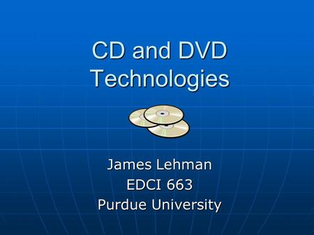 CD and DVD Technologies James Lehman EDCI 663 Purdue University.