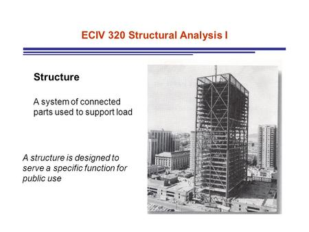 ECIV 320 Structural Analysis I Structure A system of connected parts used to support load A structure is designed to serve a specific function for public.