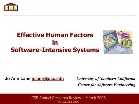 Effective Human Factors in Software-Intensive Systems Jo Ann Lane CSE Annual Research Review – March 2006 © USC CSE 2006 University.