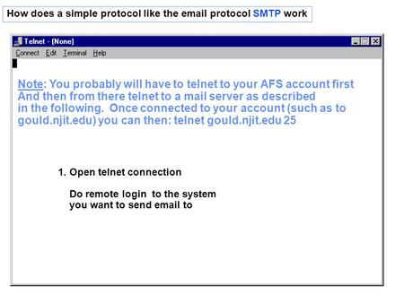 How does a simple protocol like the email protocol SMTP work 1. Open telnet connection Do remote login to the system you want to send email to Note: You.