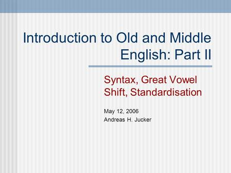 Introduction to Old and Middle English: Part II Syntax, Great Vowel Shift, Standardisation May 12, 2006 Andreas H. Jucker.