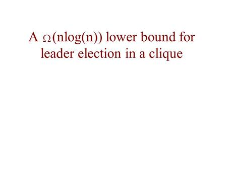 A (nlog(n)) lower bound for leader election in a clique.