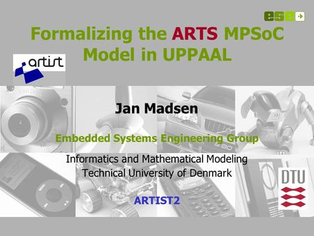 Formalizing the ARTS MPSoC Model in UPPAAL Jan Madsen Embedded Systems Engineering Group Informatics and Mathematical Modeling Technical University of.