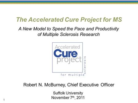 The Accelerated Cure Project for MS 1 Suffolk University November 7 th, 2011 Robert N. McBurney, Chief Executive Officer A New Model to Speed the Pace.
