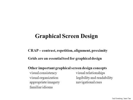 Saul Greenberg, James Tam Graphical Screen Design CRAP – contrast, repetition, alignment, proximity Grids are an essential tool for graphical design Other.